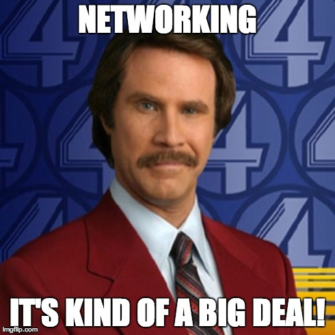 Anchorman's Ron Burgundy: Networking. It's kind of a big deal.