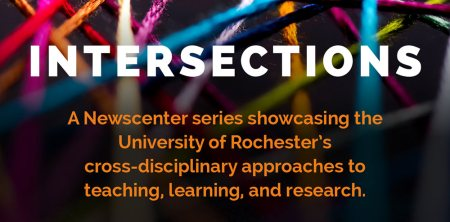 Intersections: newscenter series about Rochester's cross-disciplinary approaches
